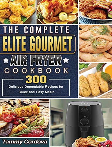 The Complete Elite Gourmet Air Fryer Cookbook: 300 Delicious Dependable Recipes for Quick and Easy Meals
