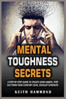 Mental Toughness Secrets: A Step by Step Guide to Create Good Habits, Step out from your Comfort Zone, Develop Strength