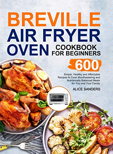 Breville Air Fry Smart Oven Cookbook: 600 Simple, Healthy and Affordable Recipes to Cook Mouthwatering and Nutritionally Balanced Meals for You and Your Family