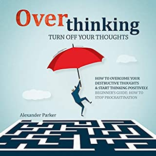 Overthinking: Turn Off Your Thoughts     How To Overcome Your Destructive Thoughts And Start Thinking Positively, Beginners Guide: How To Stop Procrastination              By:                                                                                                                                 Alexander Parker                               Narrated by:                                                                                                                                 Jordan Anderson                      Length: 1 hr and 38 mins     16 ratings     Overall 5.0