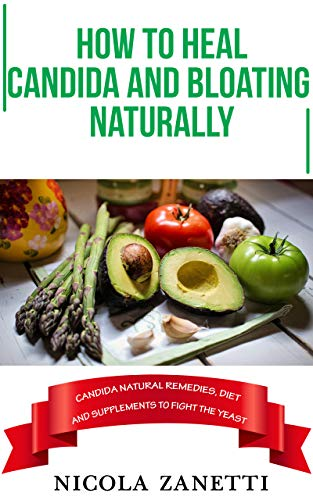How to heal Candida and bloating naturally: Candida natural remedies, diet and supplements to fight the yeast (English Edition)