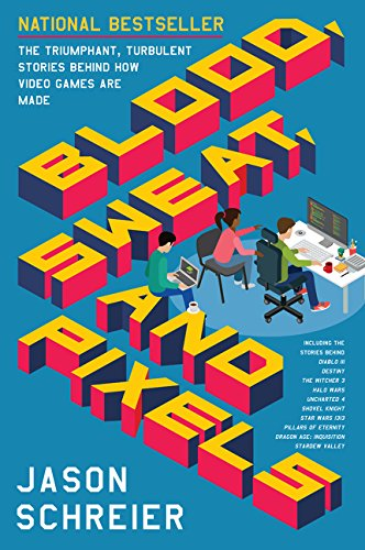 Blood Sweat and Pixels: The Triumphant Turbulent Stories Behind How Video Games Are Made