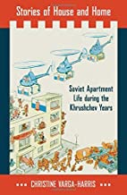 Stories of House and Home: Soviet Apartment Life during the Khrushchev Years
