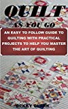 QUILT AS YOU GO: AN EASY TO FOLLOW GUIDE TO QUILTING WITH PRACTICAL PROJECTS TO HELP YOU MASTER THE ART OF QUILTING