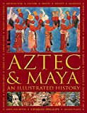 Aztec and Maya: An Illustrated History: The Definitive Chronicle of the Ancient Peoples of Central America and Mexico – Including The Aztec, Maya, Olmec, Mixtec, Toltec And Zapotec
