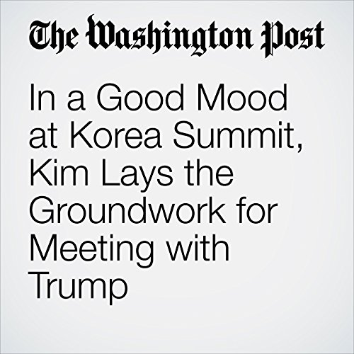 In a Good Mood at Korea Summit, Kim Lays the Groundwork for Meeting with Trump copertina