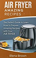 Air Fryer Amazing Recipes: The Perfect Guide to Learn How to Prepare Amazing Recipes with Your Air Fryer