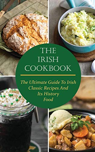 The Irish Cookbook: The Ultimate Guide To Irish Classic Recipes And Its History Food