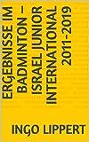 Ergebnisse im Badminton – Israel Junior International 2011-2019 (Sportstatistik 585) (German Edition)