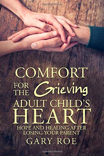 Compare Textbook Prices for Comfort for the Grieving Adult Child's Heart: Hope and Healing After Losing Your Parent  ISBN 9781950382279 by Roe, Gary