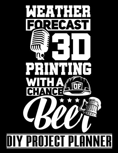 Weather Forecast 3D Printing With A Chance Of Beer: 3D Printer - Funny Home Improvement DIY Project Planner Notebook - House Renovation - Home Maintenance
