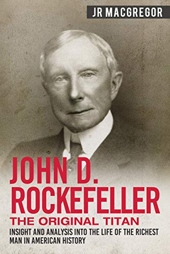 John D. Rockefeller - The Original Titan: Insight and Analysis into the Life of the Richest Man in American History (Business Biographies and Memoirs – Titans of Industry Book 3) (English Edition)