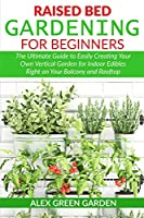Raised Bed Gardening for Beginners: The Ultimate Guide to Easily Creating Your Own Vertical Garden for Indoor Edibles Right on Your Balcony and Rooftop