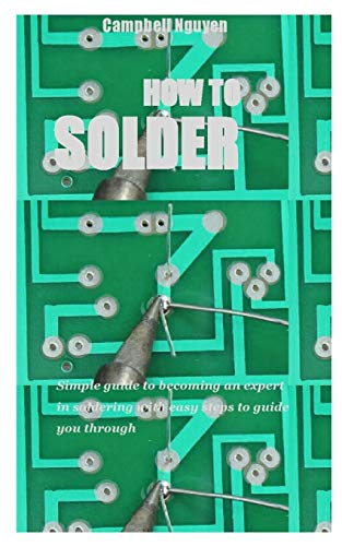 HOW TO SOLDER: Simple guide to becoming an expert in soldering with easy steps to guide you through