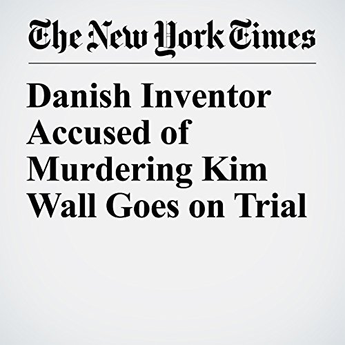 Danish Inventor Accused of Murdering Kim Wall Goes on Trial copertina