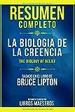 Resumen Completo: La Biologia De La Creencia (The Biology Of Belief) - Basado En El Libro De Bruce Lipton
