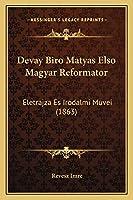 Devay Biro Matyas Elso Magyar Reformator: Eletrajza Es Irodalmi Muvei (1863)