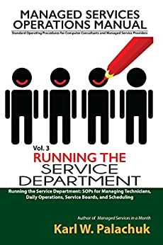 Running the Service Department: SOPs for Managing Technicians, Daily Operations, Service Boards, and Scheduling (Managed Services Operations Manual: Standard ... and Managed Service Providers Book 3) by [Karl Palachuk]