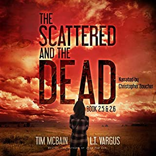 The Scattered and the Dead, Book 2.5                   By:                                                                                                                                 Tim McBain,                                                                                        L. T. Vargus                               Narrated by:                                                                                                                                 Christopher Boucher                      Length: 10 hrs and 46 mins     18 ratings     Overall 4.8