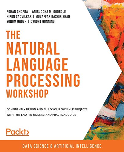 Compare Textbook Prices for The Natural Language Processing Workshop: Confidently design and build your own NLP projects with this easy-to-understand practical guide  ISBN 9781800208421 by Chopra, Rohan,Godbole, Aniruddha M.,Sadvilkar, Nipun,Shah, Muzaffar Bashir,Ghosh, Sohom,Gunning, Dwight