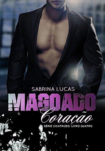 MAGOADO CORAÇÃO: PODE UM MAGOADO CORAÇÃO VOLTAR A AMAR? (SÉRIE CICATRIZES Livro 4)