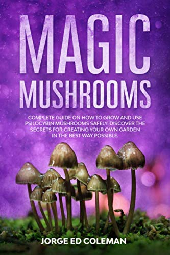 Magic Mushrooms: Complete Guide on How to Grow and Use Psilocybin Mushrooms Safely. Discover the Secret for Creating Your Own Garden in the Best Way Possible