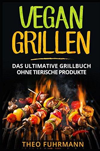 Vegan Grillen: Das ultimative Grillbuch ohne tierische Produkte