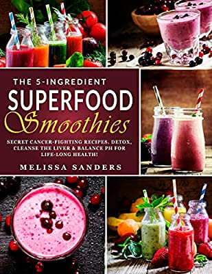 The 5-Ingredient Superfood Smoothies: Secret Cancer-fighting Recipes. Detox, Cleanse the Liver & Balance PH for Life-Long Health! (Anti-Cancer Diet)