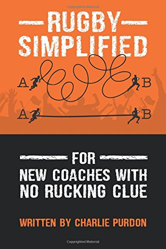 Rugby Simplified: For New Coaches with no Rucking Clue (Volume 1)