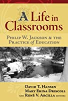 A Life in Crassrooms: Philip W. Jackson and the Practice of Education