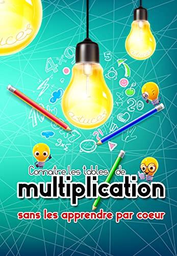 Connaître les tables de multiplications sans les apprendre par coeur: J'apprends les tables de multiplication autrement grâce à des astuces et techniques étonnantes et efficaces