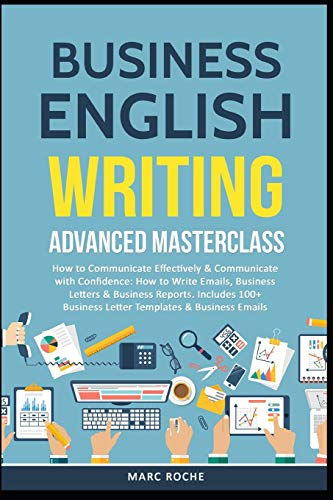 Business English Writing: Advanced Masterclass- How to Communicate Effectively & Communicate with Confidence: How to Write Emails, Business Letters & ... Letters (Business English Originals, Band 1)