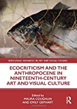 Ecocriticism and the Anthropocene in Nineteenth-Century Art and Visual Culture (Routledge Advances in Art and Visual Studies) - Maura Coughlin