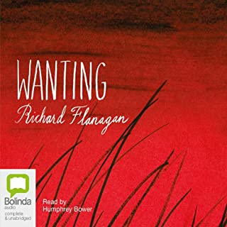 Wanting                   By:                                                                                                                                 Richard Flanagan                               Narrated by:                                                                                                                                 Humphrey Bower                      Length: 7 hrs and 24 mins     10 ratings     Overall 4.2