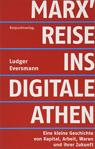 Marx' Reise ins digitale Athen: Eine kleine Geschichte von Kapital, Arbeit, Waren und ihrer Zukunft