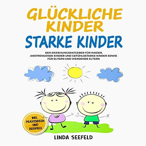 Glückliche Kinder, Starke Kinder: Der Erziehungsratgeber für Kinder, anstrengende Kinder und gefühlsstarke Kinder sowie für Eltern und werdende Eltern