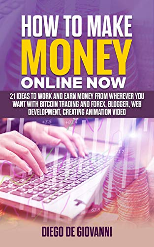 HOW TO MAKE MONEY ONLINE NOW: 21 ideas to work and earn money from wherever you want with Trading Bitcoin and Forex, Blogger, Web Development,  Creating Animation Video (English Edition)