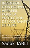 INVENTION D'UN NOUVEL APPAREIL POUR LA PROTECTION DES COURANTS DE FUITE: Protection contre le contact indirect sans prise de terre (French Edition)