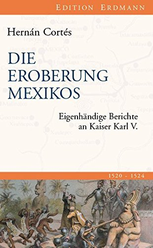 Die Eroberung Mexikos: Eigenhändige Berichte an Kaiser Karl V. (Edition Erdmann in der marixverlag GmbH) by Hernán Cortés (2012-03-20)