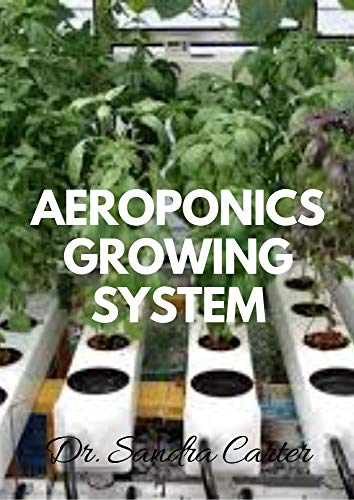 Aeroponics Growing System: It is a perfect guide to aeroponic (English Edition)