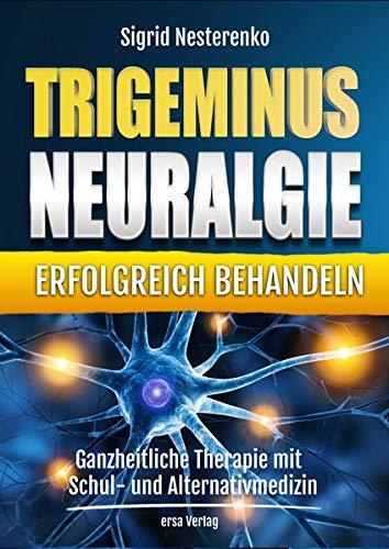 Trigeminusneuralgie erfolgreich behandeln: Ganzheitliche Therapie mit Schul- und Alternativmedizin