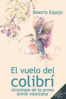 El vuelo del colibrí.  Antología de la prosa breve mexicana de [Beatriz Espejo, Halina Vela, Ana Rosa Suárez Argüelles, Jesús Gómez Morán]