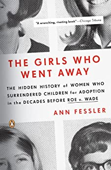 The Girls Who Went Away: The Hidden History of Women Who Surrendered Children for Adoption in the Decades Before Roe v. Wade by [Ann Fessler]