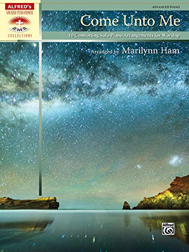 Come Unto Me: 10 Comforting Solo Piano Arrangements for Worship, Advanced Piano (Sacred Performer Collections)