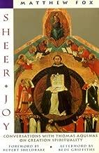 Sheer Joy : Conversations with Thomas Aquinas on Creation Spirituality by Matthew Fox (1992-01-01)