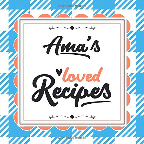 Ama's Loved Recipes: Blank Recipe Book - Make Her Smile With This 8.5' x 8.5' Personalized Cookbook With 120 Recipe Pages - Ama Gift for Mother's Day, Christmas, or Other Holidays