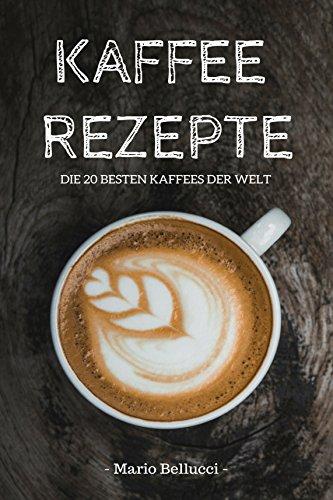 Kaffee: Kaffee Rezepte - Die 20 besten Kaffees der Welt! (Kaffee Buch, Kaffee kochen)