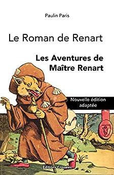 Le Roman de Renart: Les Aventures de Maître Renart (Nouvelle édition intégrale adaptée) (French Edition) by [Paulin  Paris, Éditions Croisées]