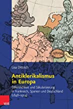 Antiklerikalismus in Europa: Öffentlichkeit und Säkularisierung in Frankreich, Spanien und Deutschland (1848-1914)