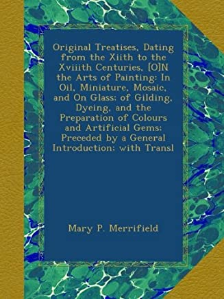 Original Treatises, Dating from the Xiith to the Xviiith Centuries, [O]N the Arts of Painting: In Oil, Miniature, Mosaic, and On Glass; of Gilding, Dyeing, and the Preparation of Colours and Artificial Gems; Preceded by a General Introduction; with Transl